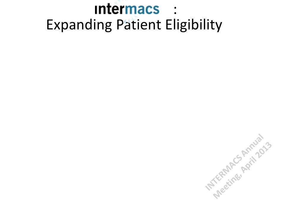 : Expanding Patient Eligibility INTERMACS Annual Meeting, April 2013