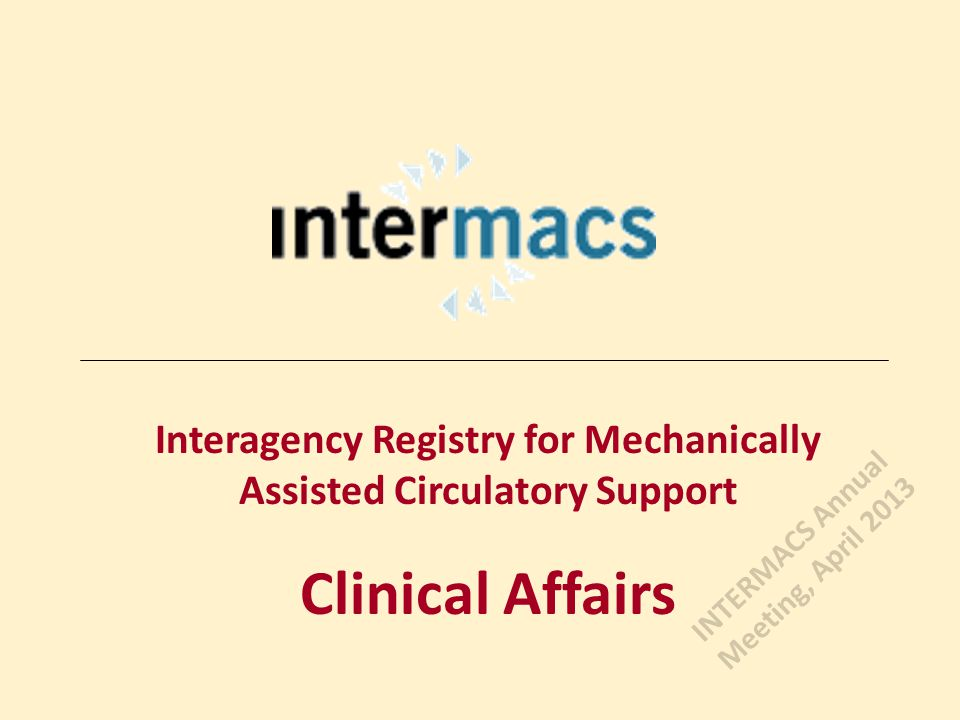 Interagency Registry for Mechanically Assisted Circulatory Support Clinical Affairs INTERMACS Annual Meeting, April 2013