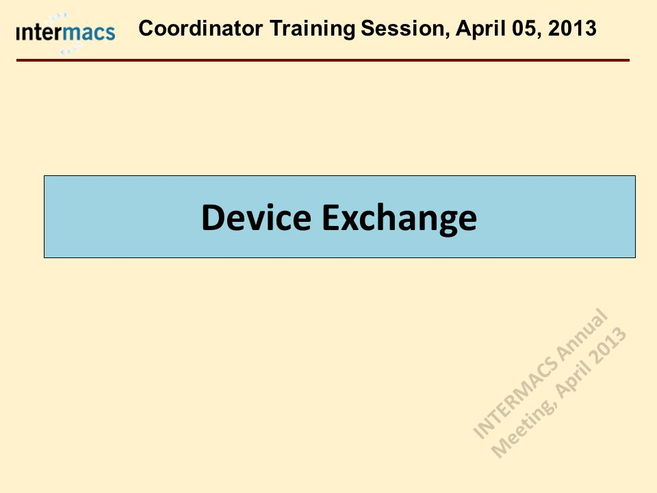 Device Exchange Coordinator Training Session, April 05, 2013 INTERMACS Annual Meeting, April 2013