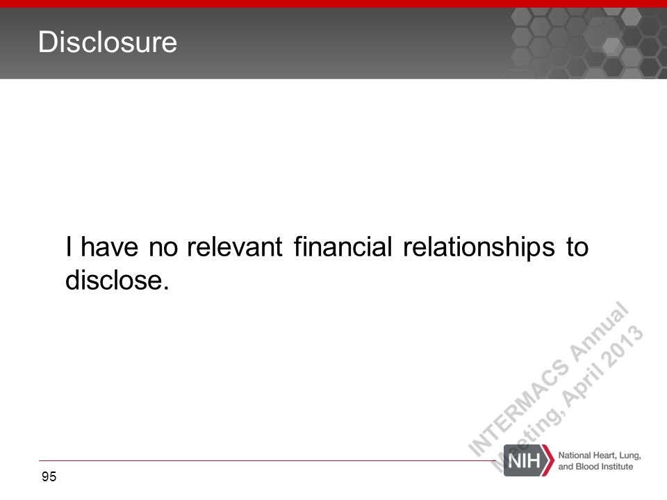 I have no relevant financial relationships to disclose. Disclosure 95 INTERMACS Annual Meeting, April 2013