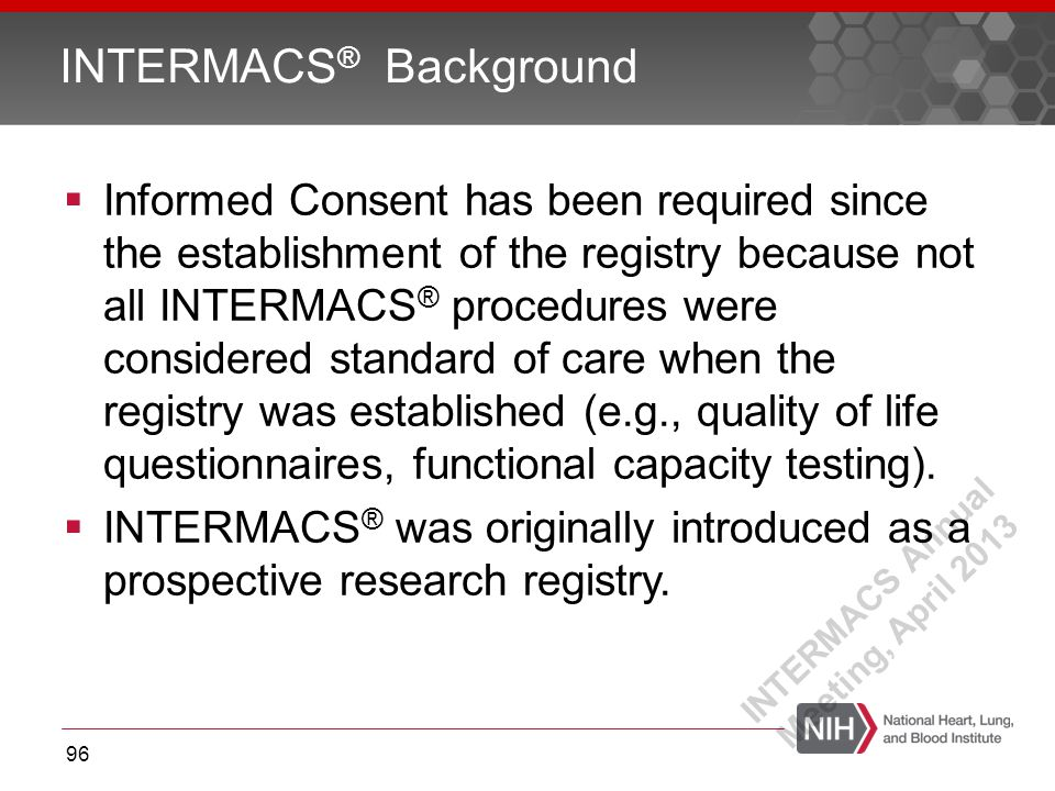  Informed Consent has been required since the establishment of the registry because not all INTERMACS ® procedures were considered standard of care when the registry was established (e.g., quality of life questionnaires, functional capacity testing).