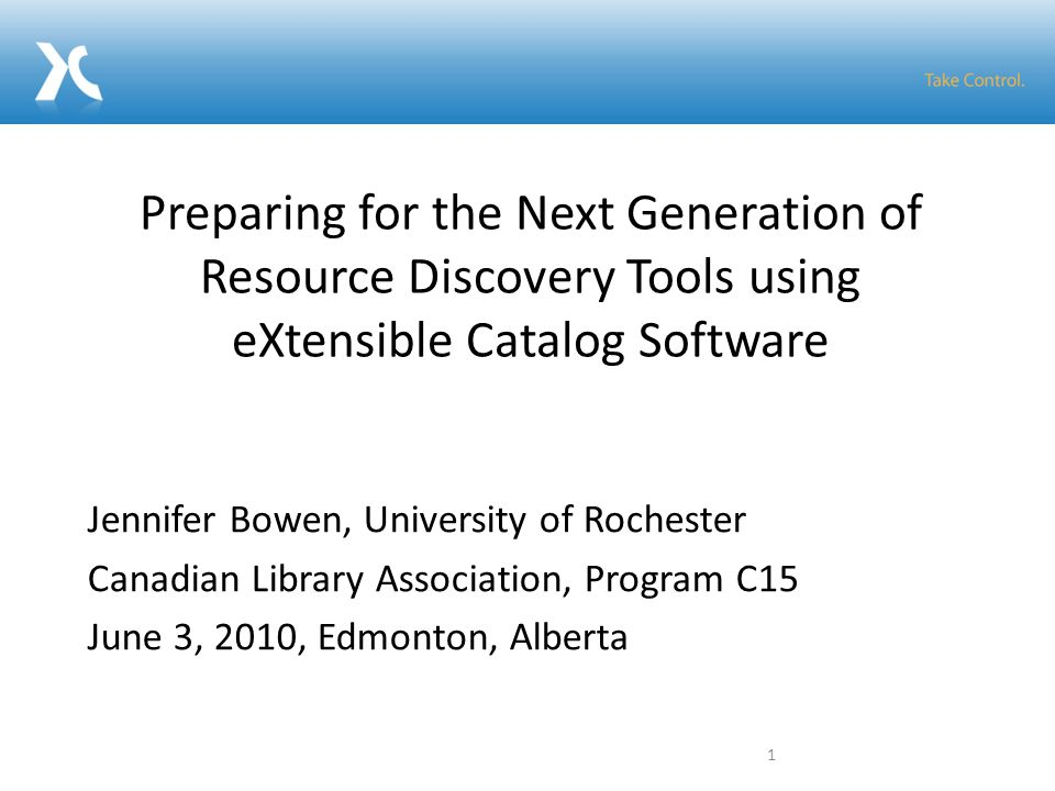 Jennifer Bowen, University of Rochester Canadian Library Association, Program C15 June 3, 2010, Edmonton, Alberta Preparing for the Next Generation of Resource Discovery Tools using eXtensible Catalog Software 1
