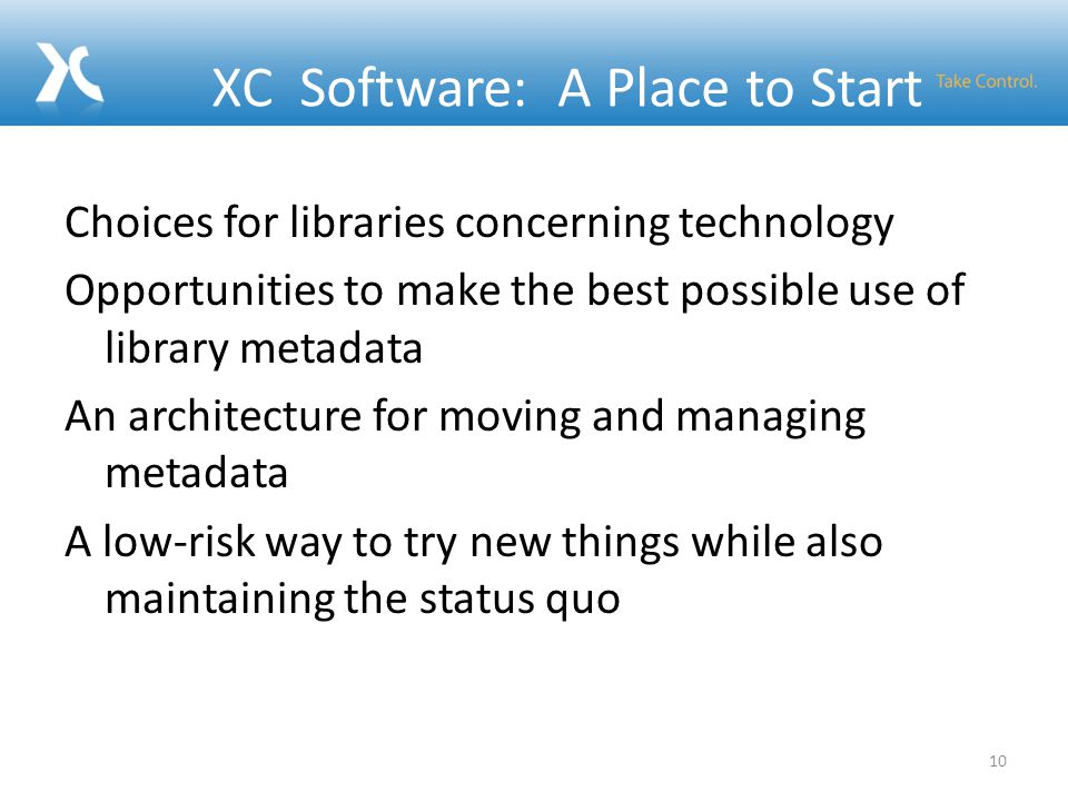 XC Software: A Place to Start Choices for libraries concerning technology Opportunities to make the best possible use of library metadata An architecture for moving and managing metadata A low-risk way to try new things while also maintaining the status quo 10