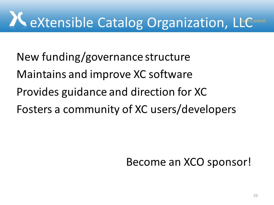 eXtensible Catalog Organization, LLC New funding/governance structure Maintains and improve XC software Provides guidance and direction for XC Fosters a community of XC users/developers Become an XCO sponsor.