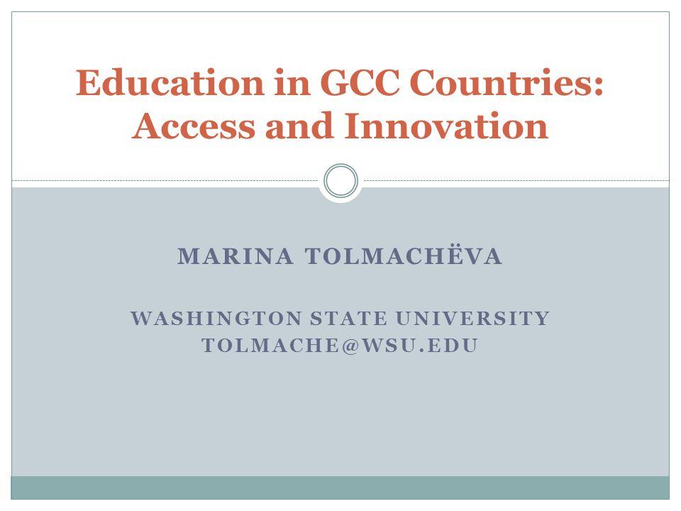 MARINA TOLMACHЁVA WASHINGTON STATE UNIVERSITY TOLMACHE@WSU.EDU Education in GCC Countries: Access and Innovation