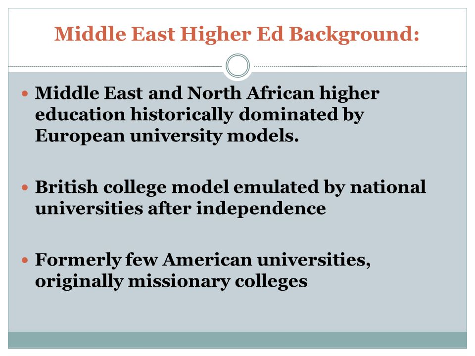 Middle East Higher Ed Background: Middle East and North African higher education historically dominated by European university models.