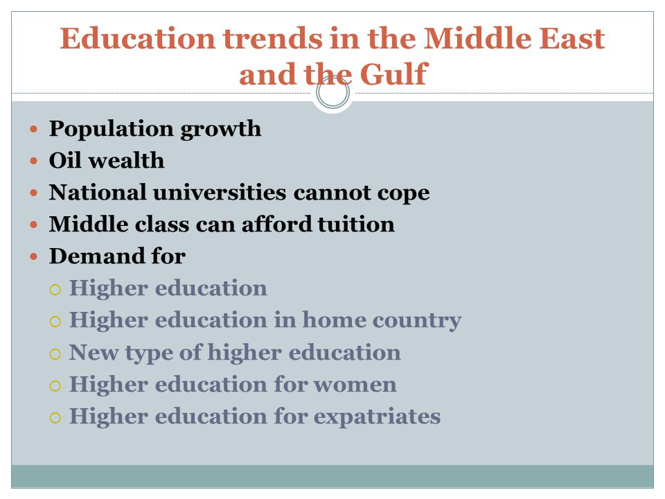 Education trends in the Middle East and the Gulf Population growth Oil wealth National universities cannot cope Middle class can afford tuition Demand for  Higher education  Higher education in home country  New type of higher education  Higher education for women  Higher education for expatriates