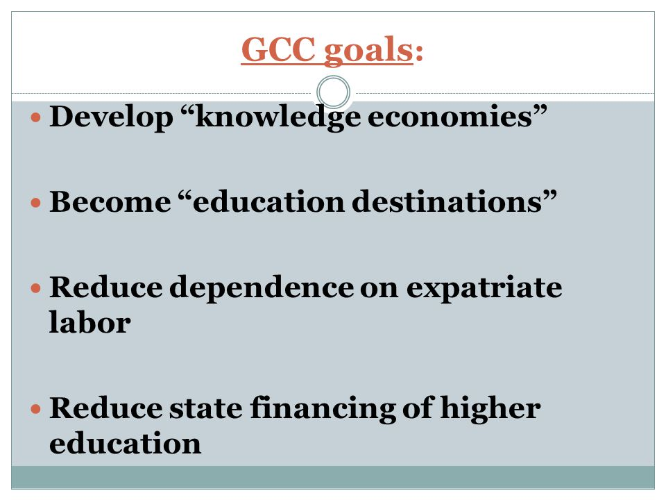 GCC goals : Develop knowledge economies Become education destinations Reduce dependence on expatriate labor Reduce state financing of higher education