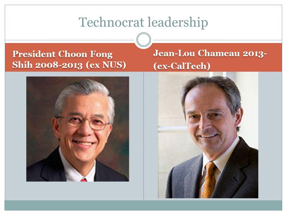 President Choon Fong Shih 2008-2013 (ex NUS) Jean-Lou Chameau 2013- (ex-CalTech) Jean-Lou Chameau 2013- (ex-CalTech) Technocrat leadership