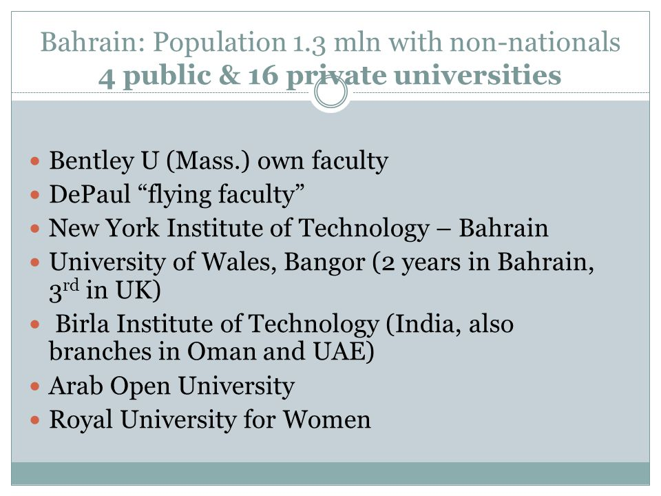 Bahrain: Population 1.3 mln with non-nationals 4 public & 16 private universities Bentley U (Mass.) own faculty DePaul flying faculty New York Institute of Technology – Bahrain University of Wales, Bangor (2 years in Bahrain, 3 rd in UK) Birla Institute of Technology (India, also branches in Oman and UAE) Arab Open University Royal University for Women