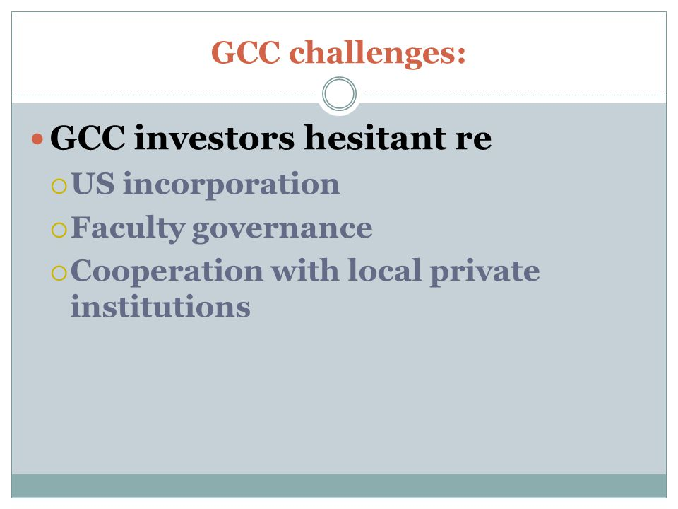 GCC challenges: GCC investors hesitant re  US incorporation  Faculty governance  Cooperation with local private institutions