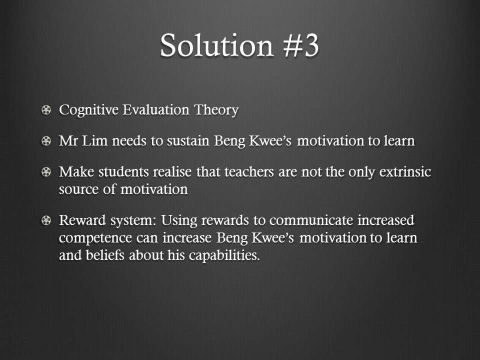 Solution #3 Cognitive Evaluation Theory Mr Lim needs to sustain Beng Kwee's motivation to learn Make students realise that teachers are not the only extrinsic source of motivation Reward system: Using rewards to communicate increased competence can increase Beng Kwee's motivation to learn and beliefs about his capabilities.