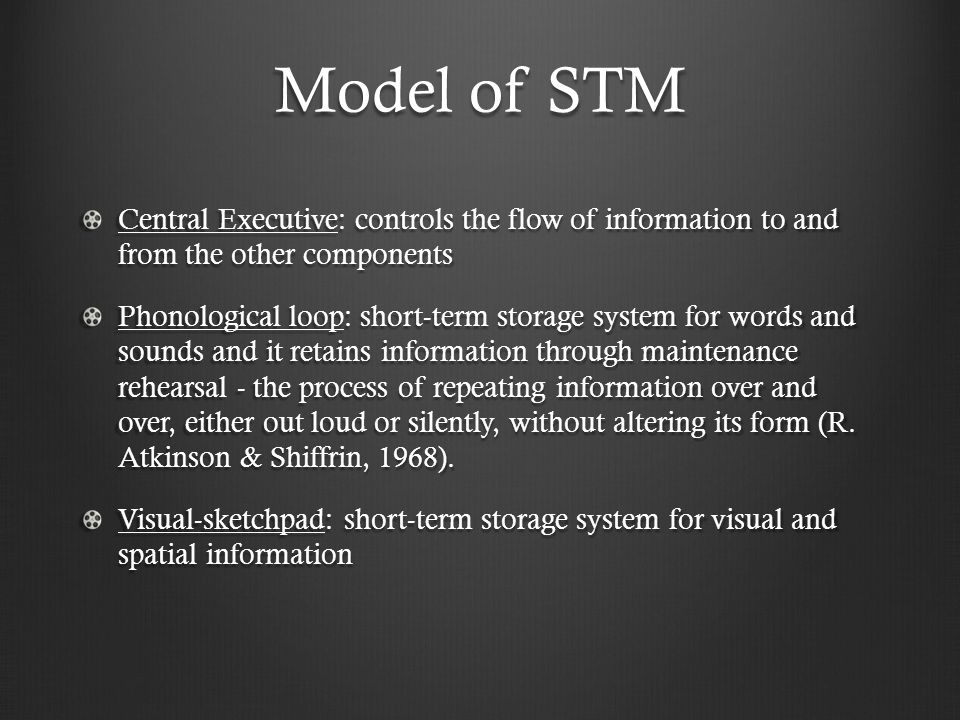 Model of STM Central Executive: controls the flow of information to and from the other components Phonological loop: short-term storage system for words and sounds and it retains information through maintenance rehearsal - the process of repeating information over and over, either out loud or silently, without altering its form (R.