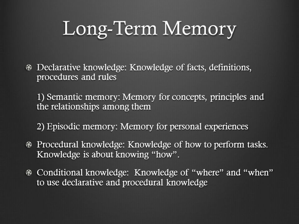 Long-Term Memory Declarative knowledge: Knowledge of facts, definitions, procedures and rules 1) Semantic memory: Memory for concepts, principles and the relationships among them 2) Episodic memory: Memory for personal experiences Procedural knowledge: Knowledge of how to perform tasks.