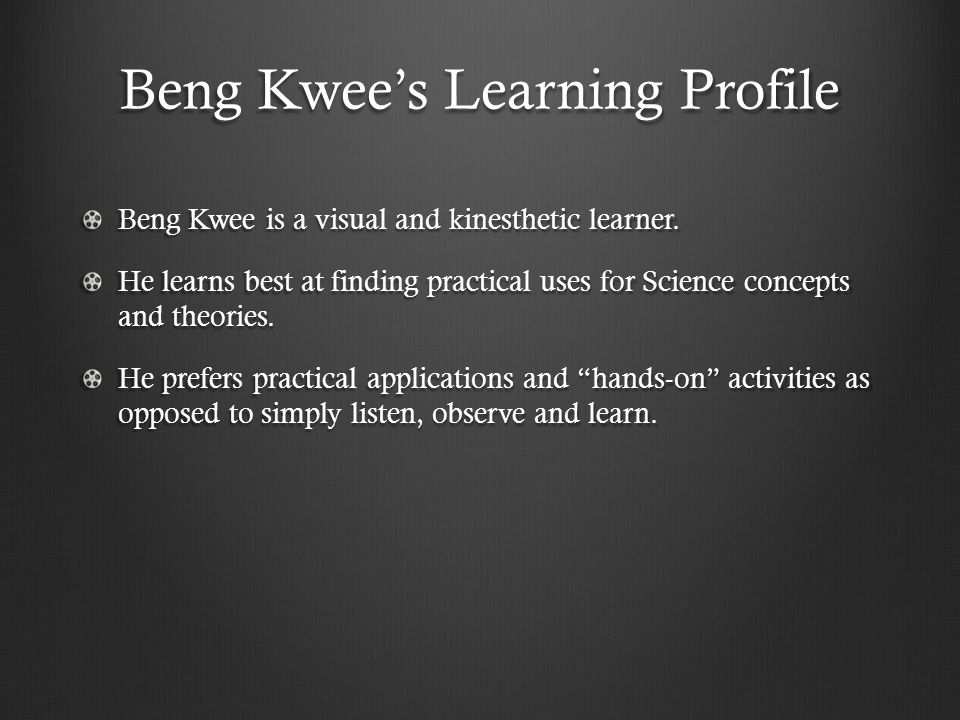 Beng Kwee's Learning Profile Beng Kwee is a visual and kinesthetic learner.