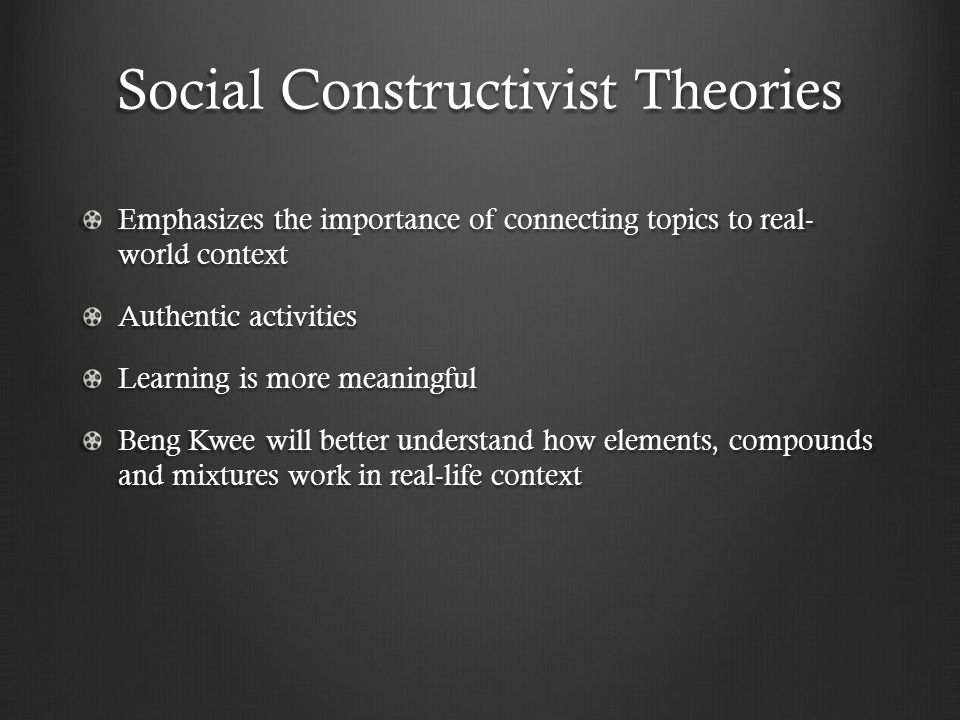 Social Constructivist Theories Emphasizes the importance of connecting topics to real- world context Authentic activities Learning is more meaningful Beng Kwee will better understand how elements, compounds and mixtures work in real-life context