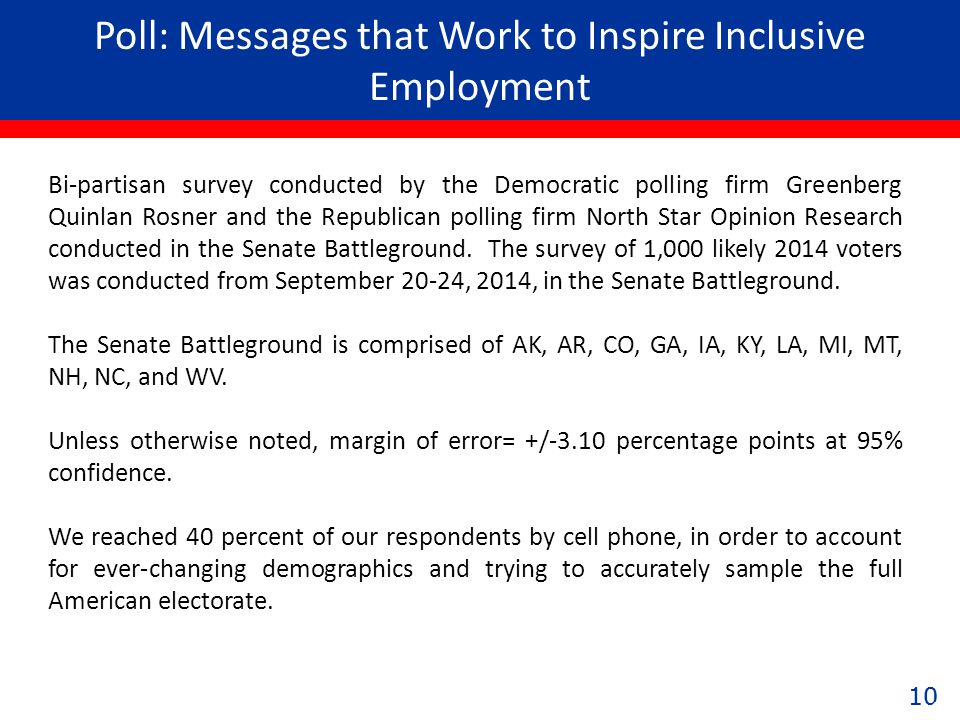 10 Poll: Messages that Work to Inspire Inclusive Employment 10 Bi-partisan survey conducted by the Democratic polling firm Greenberg Quinlan Rosner and the Republican polling firm North Star Opinion Research conducted in the Senate Battleground.