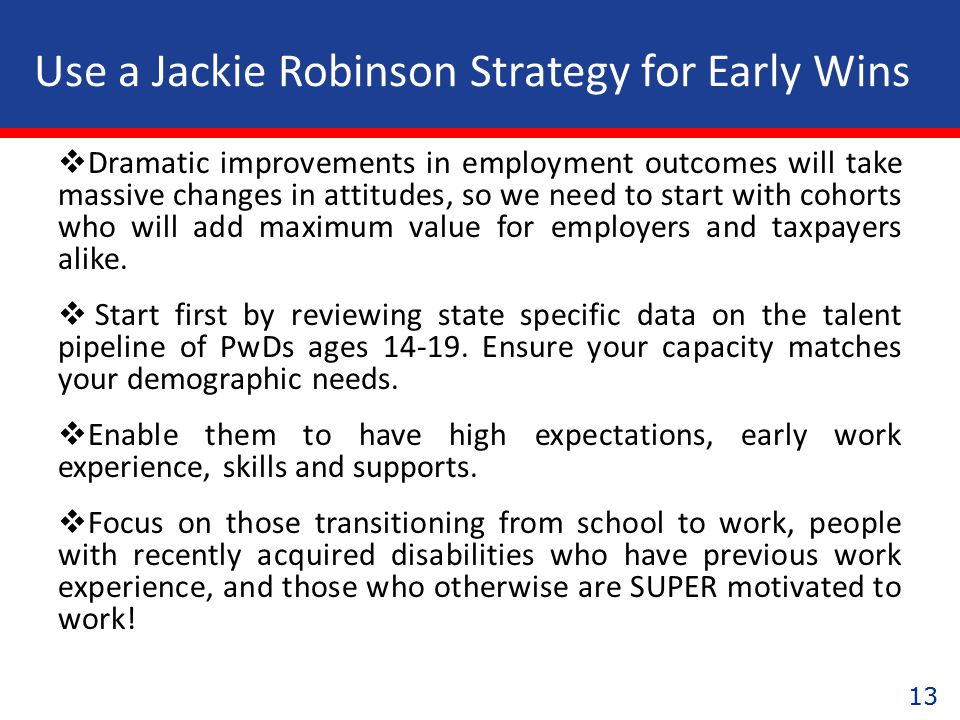 13 Use a Jackie Robinson Strategy for Early Wins  Dramatic improvements in employment outcomes will take massive changes in attitudes, so we need to start with cohorts who will add maximum value for employers and taxpayers alike.