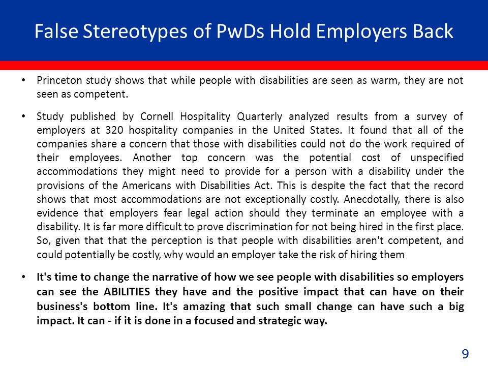 99 False Stereotypes of PwDs Hold Employers Back 9 Princeton study shows that while people with disabilities are seen as warm, they are not seen as competent.