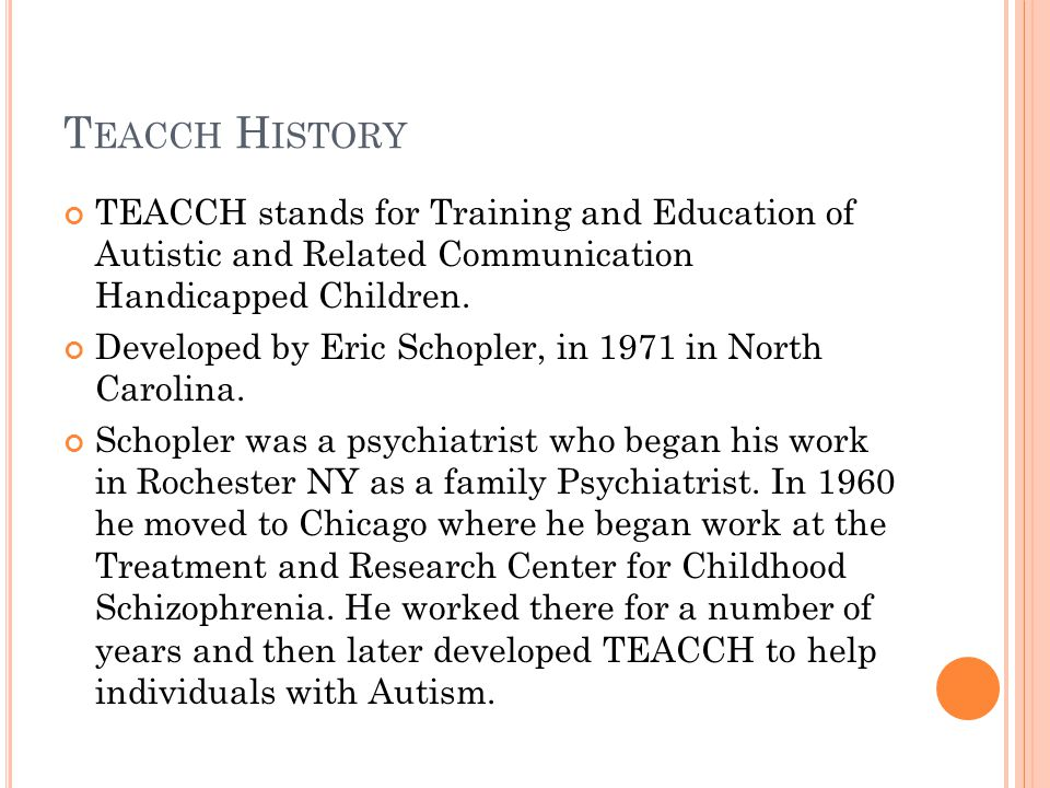 T EACCH H ISTORY TEACCH stands for Training and Education of Autistic and Related Communication Handicapped Children.