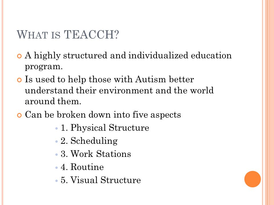 W HAT IS TEACCH. A highly structured and individualized education program.