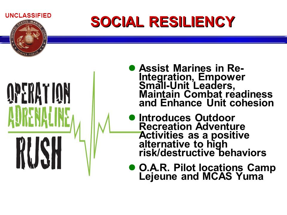 UNCLASSIFIED Assist Marines in Re- Integration, Empower Small-Unit Leaders, Maintain Combat readiness and Enhance Unit cohesion Introduces Outdoor Recreation Adventure Activities as a positive alternative to high risk/destructive behaviors O.A.R.