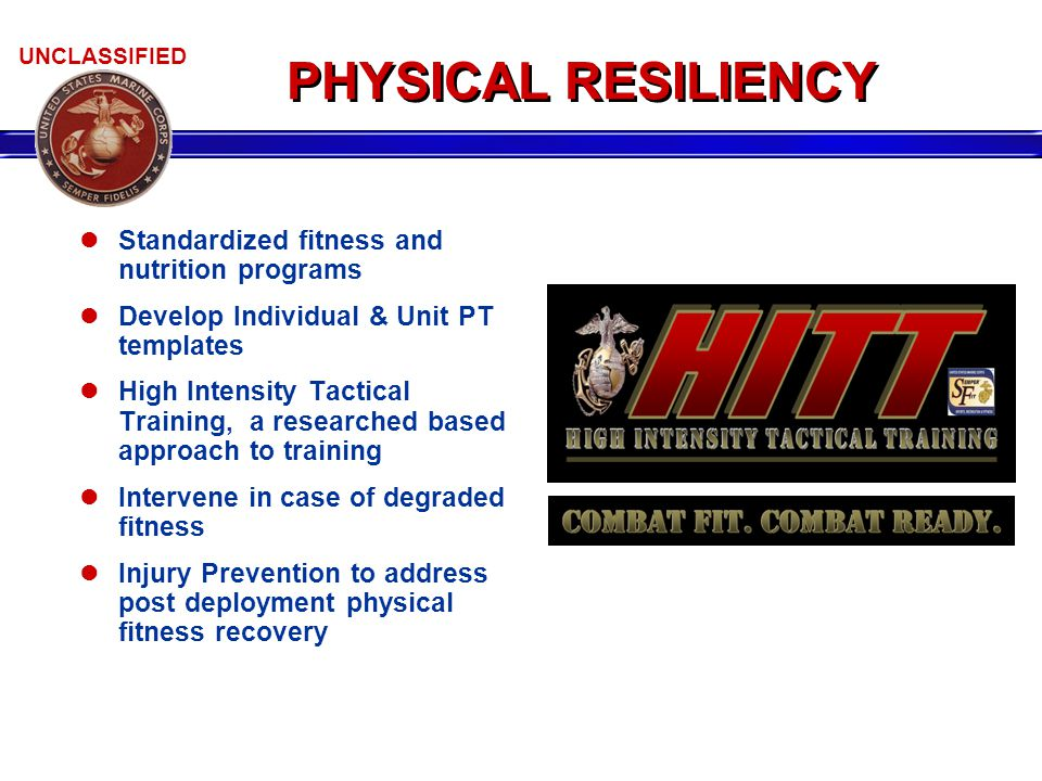 UNCLASSIFIED PHYSICAL RESILIENCY Standardized fitness and nutrition programs Develop Individual & Unit PT templates High Intensity Tactical Training,