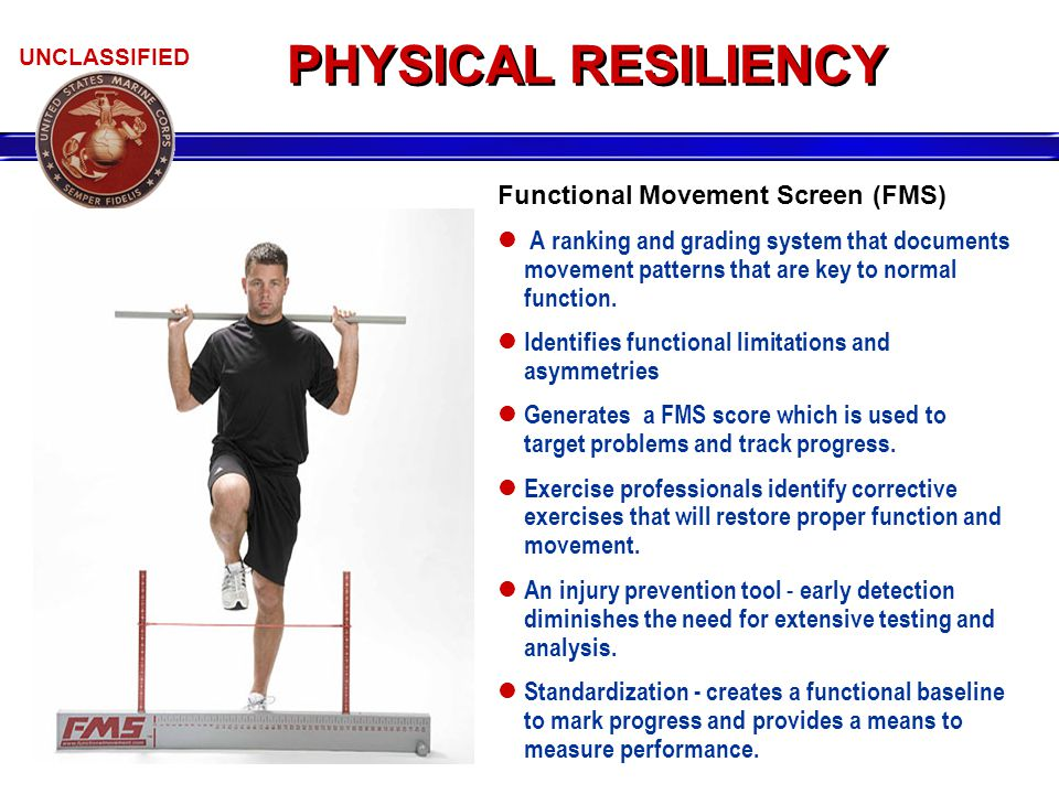 UNCLASSIFIED Functional Movement Screen (FMS) A ranking and grading system that documents movement patterns that are key to normal function. Identifie
