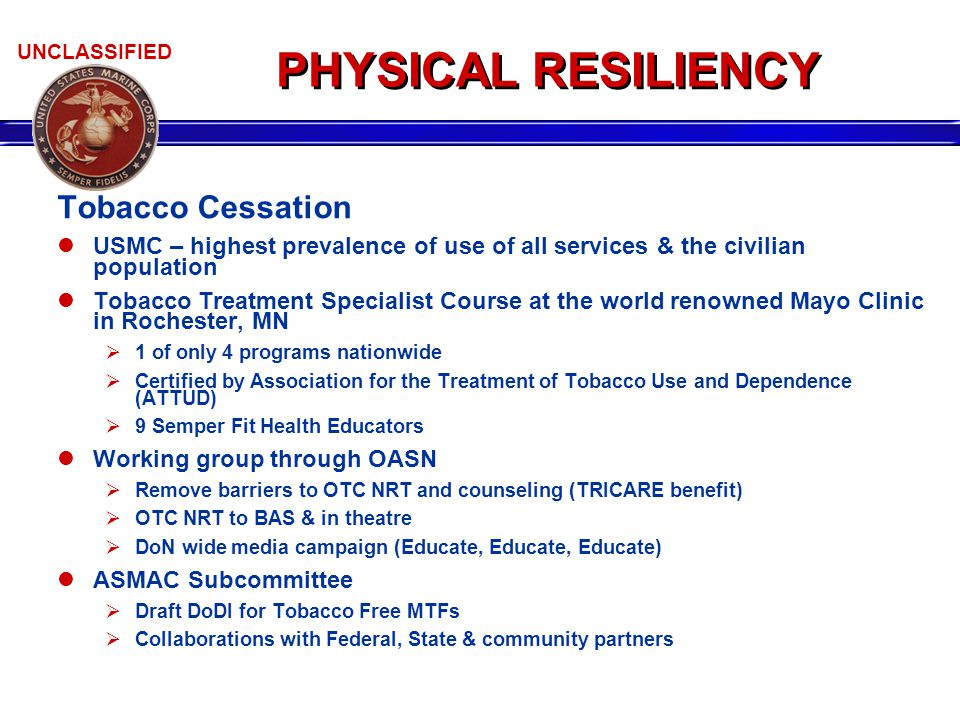 UNCLASSIFIED PHYSICAL RESILIENCY Tobacco Cessation USMC – highest prevalence of use of all services & the civilian population Tobacco Treatment Specialist Course at the world renowned Mayo Clinic in Rochester, MN  1 of only 4 programs nationwide  Certified by Association for the Treatment of Tobacco Use and Dependence (ATTUD)  9 Semper Fit Health Educators Working group through OASN  Remove barriers to OTC NRT and counseling (TRICARE benefit)  OTC NRT to BAS & in theatre  DoN wide media campaign (Educate, Educate, Educate) ASMAC Subcommittee  Draft DoDI for Tobacco Free MTFs  Collaborations with Federal, State & community partners