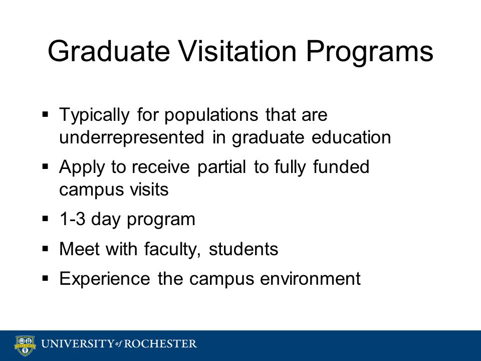Graduate Visitation Programs  Typically for populations that are underrepresented in graduate education  Apply to receive partial to fully funded campus visits  1-3 day program  Meet with faculty, students  Experience the campus environment  Typically for populations that are underrepresented in graduate education  Apply to receive partial to fully funded campus visits  1-3 day program  Meet with faculty, students  Experience the campus environment