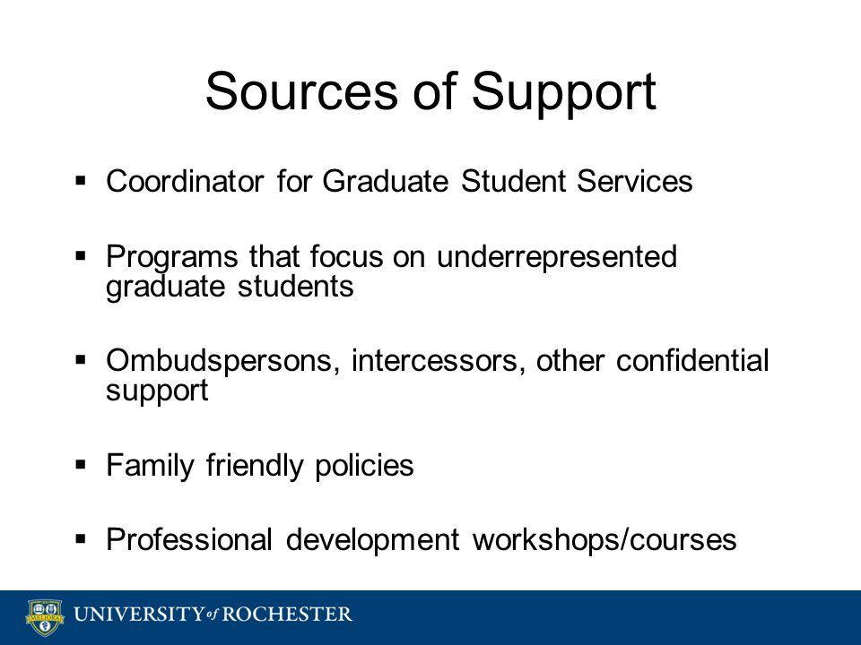 Sources of Support  Coordinator for Graduate Student Services  Programs that focus on underrepresented graduate students  Ombudspersons, intercessors, other confidential support  Family friendly policies  Professional development workshops/courses  Coordinator for Graduate Student Services  Programs that focus on underrepresented graduate students  Ombudspersons, intercessors, other confidential support  Family friendly policies  Professional development workshops/courses