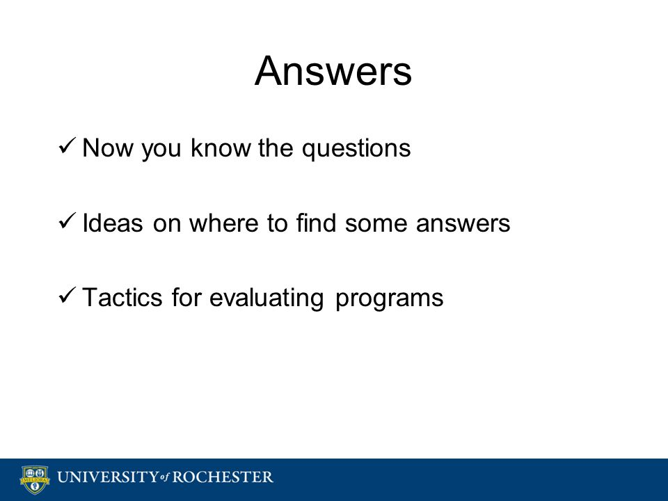 Answers Now you know the questions Ideas on where to find some answers Tactics for evaluating programs Now you know the questions Ideas on where to find some answers Tactics for evaluating programs