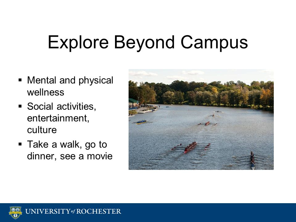 Explore Beyond Campus  Mental and physical wellness  Social activities, entertainment, culture  Take a walk, go to dinner, see a movie  Mental and physical wellness  Social activities, entertainment, culture  Take a walk, go to dinner, see a movie