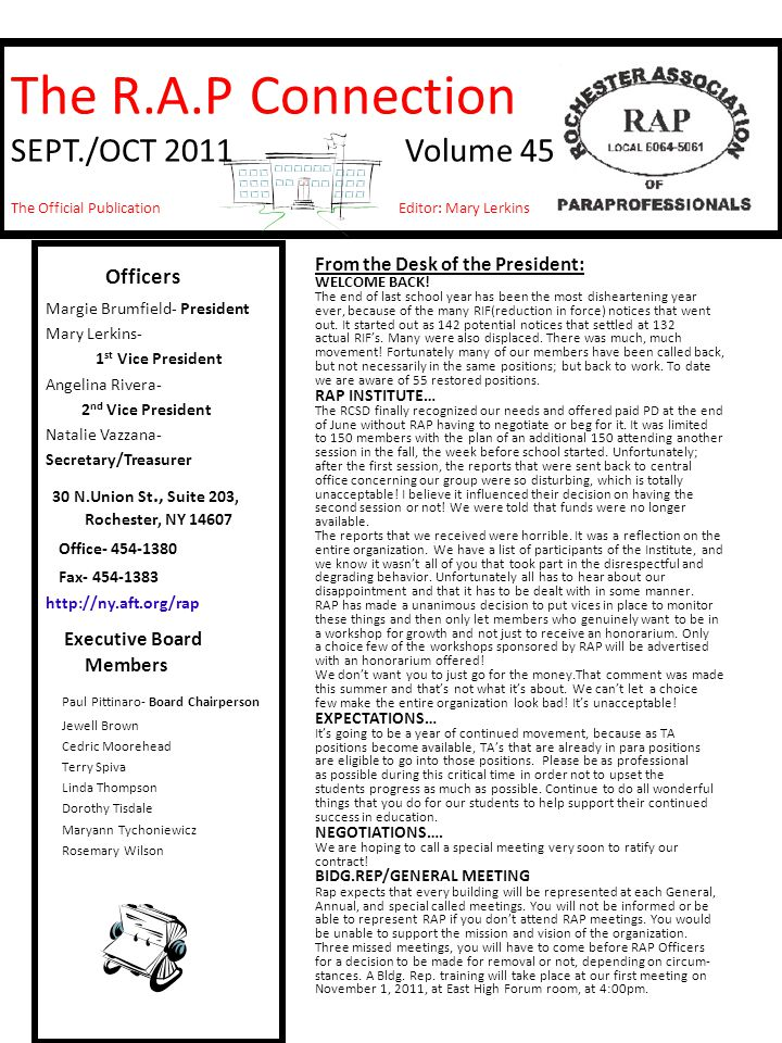 The R.A.P Connection SEPT./OCT 2011 Volume 45 The Official Publication Editor: Mary Lerkins Officers Margie Brumfield- President Mary Lerkins- 1 st Vice President Angelina Rivera- 2 nd Vice President Natalie Vazzana- Secretary/Treasurer 30 N.Union St., Suite 203, Rochester, NY 14607 Office- 454-1380 Fax- 454-1383 http://ny.aft.org/rap Executive Board Members Paul Pittinaro- Board Chairperson Jewell Brown Cedric Moorehead Terry Spiva Linda Thompson Dorothy Tisdale Maryann Tychoniewicz Rosemary Wilson From the Desk of the President: WELCOME BACK.