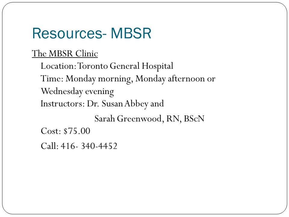 Resources- MBSR The MBSR Clinic Location: Toronto General Hospital Time: Monday morning, Monday afternoon or Wednesday evening Instructors: Dr. Susan