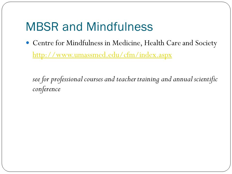 MBSR and Mindfulness Centre for Mindfulness in Medicine, Health Care and Society http://www.umassmed.edu/cfm/index.aspx see for professional courses a