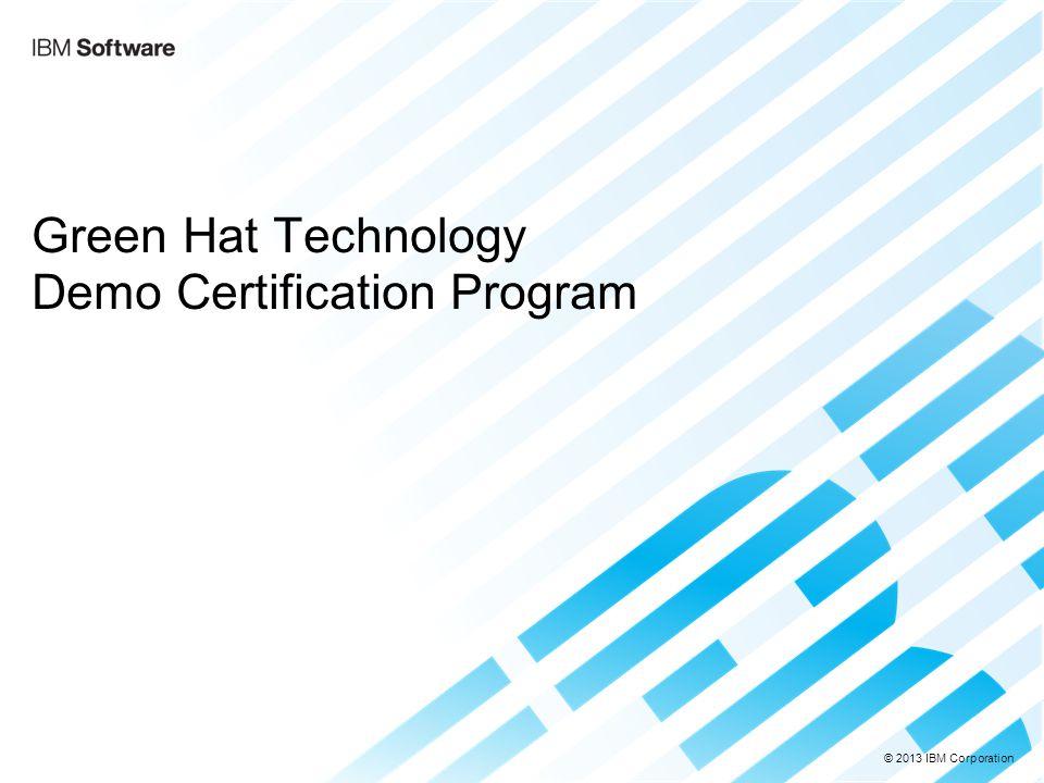 © 2013 IBM Corporation Green Hat Technology Demo Certification Program