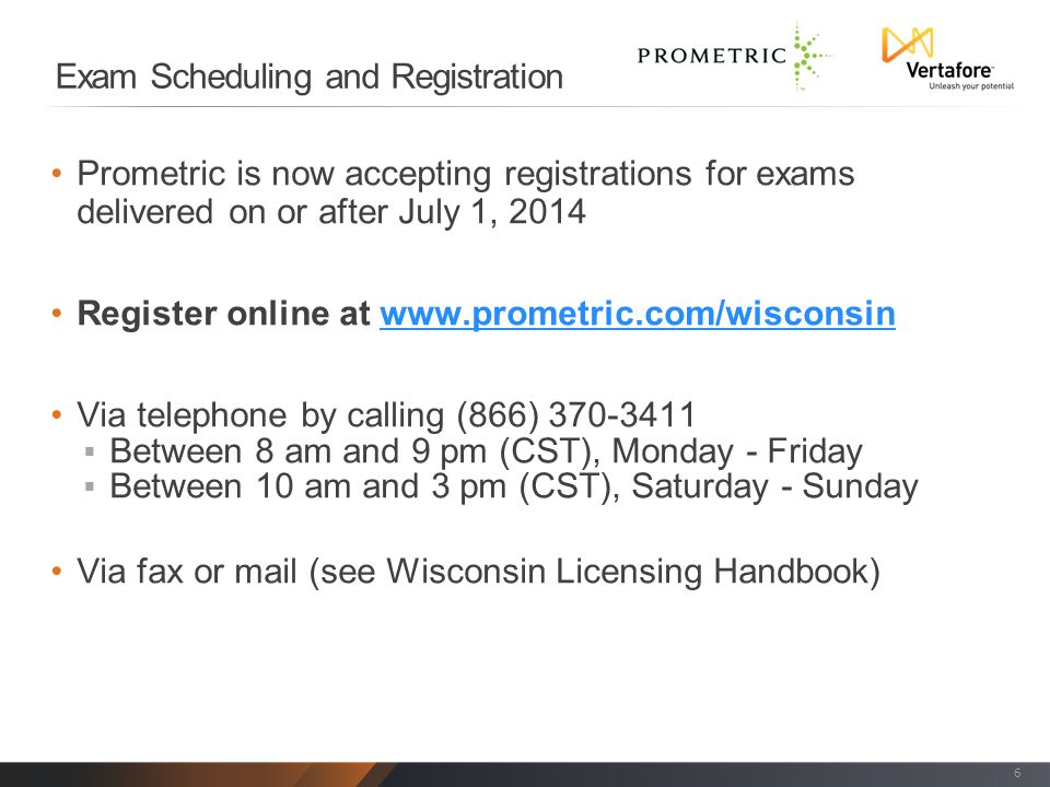 Exam Scheduling and Registration Prometric is now accepting registrations for exams delivered on or after July 1, 2014 Register online at www.prometric.com/wisconsinwww.prometric.com/wisconsin Via telephone by calling (866) 370-3411  Between 8 am and 9 pm (CST), Monday - Friday  Between 10 am and 3 pm (CST), Saturday - Sunday Via fax or mail (see Wisconsin Licensing Handbook) 6
