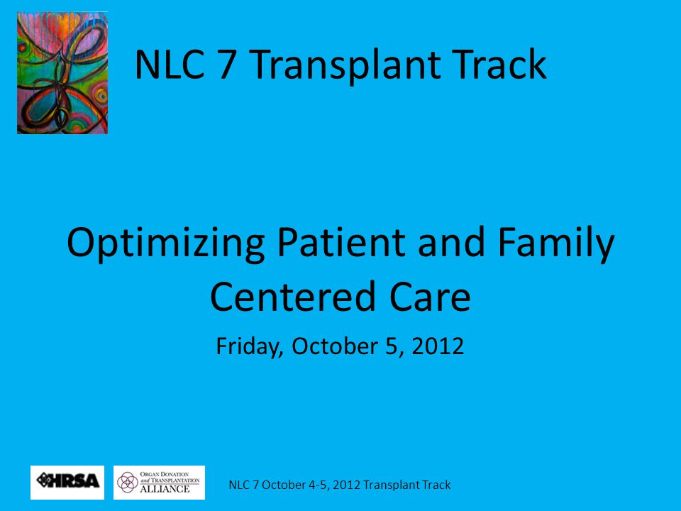 NLC 7 October 4-5, 2012 Transplant Track Showcasing the Patient Family Advisory Council Patient and family centered care is an approach to health care that shapes policies, programs, facility design and staff day-to-day interactions.