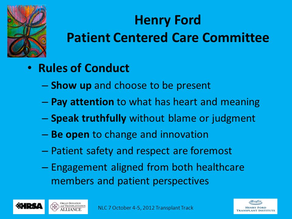 NLC 7 October 4-5, 2012 Transplant Track Henry Ford Patient Centered Care Committee Rules of Conduct – Show up and choose to be present – Pay attention to what has heart and meaning – Speak truthfully without blame or judgment – Be open to change and innovation – Patient safety and respect are foremost – Engagement aligned from both healthcare members and patient perspectives