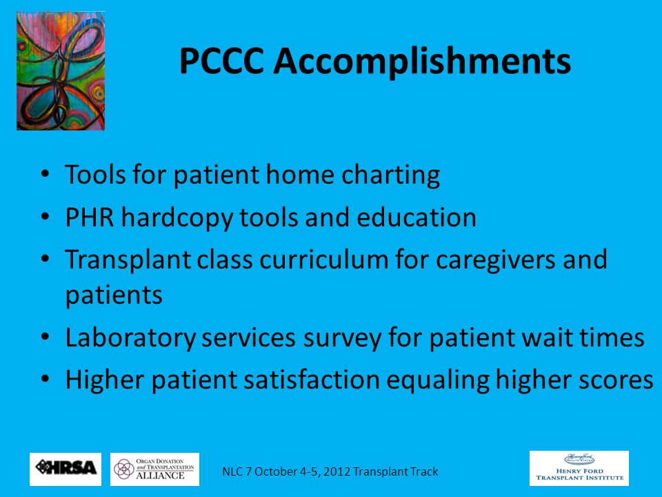 NLC 7 October 4-5, 2012 Transplant Track PCCC Accomplishments Tools for patient home charting PHR hardcopy tools and education Transplant class curriculum for caregivers and patients Laboratory services survey for patient wait times Higher patient satisfaction equaling higher scores