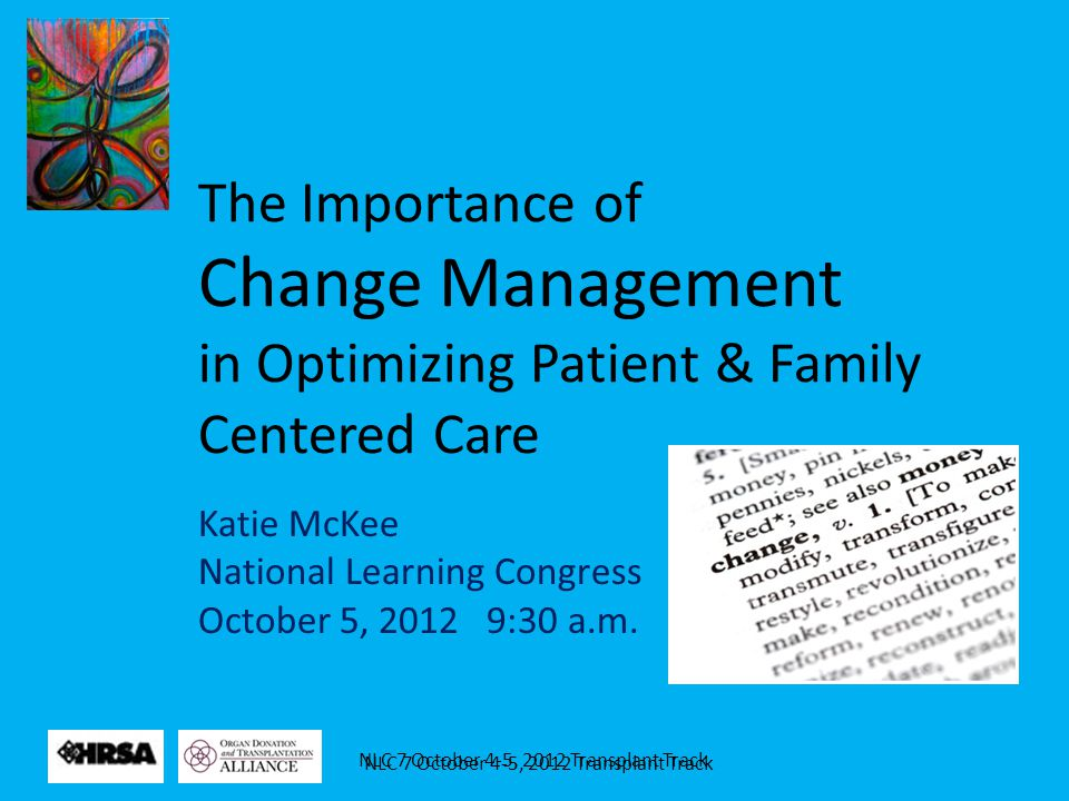NLC 7 October 4-5, 2012 Transplant Track The Importance of Change Management in Optimizing Patient & Family Centered Care Katie McKee National Learnin