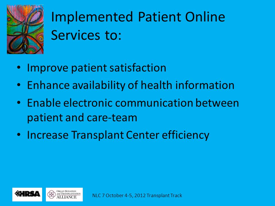 Implemented Patient Online Services to: Improve patient satisfaction Enhance availability of health information Enable electronic communication between patient and care-team Increase Transplant Center efficiency