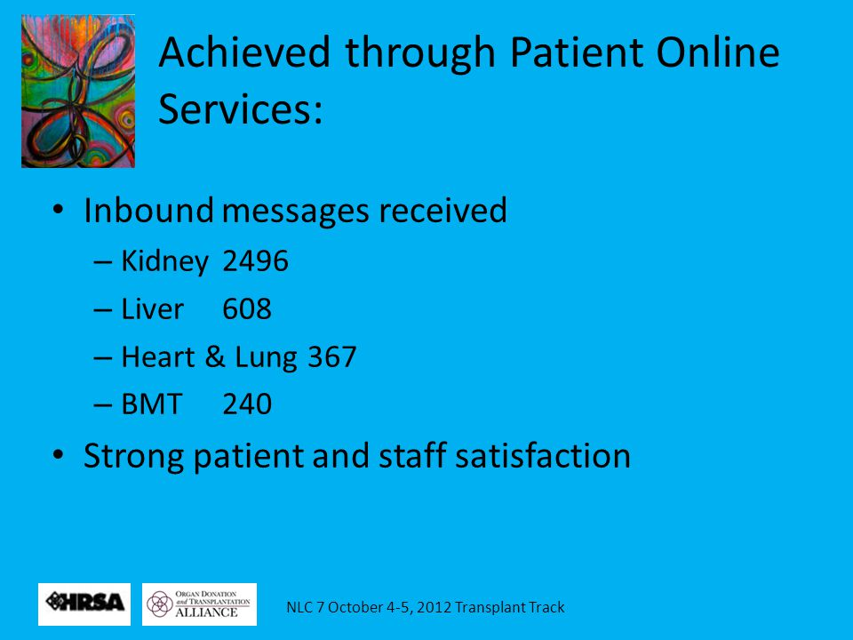 NLC 7 October 4-5, 2012 Transplant Track Achieved through Patient Online Services: Inbound messages received – Kidney2496 – Liver608 – Heart & Lung367 – BMT240 Strong patient and staff satisfaction