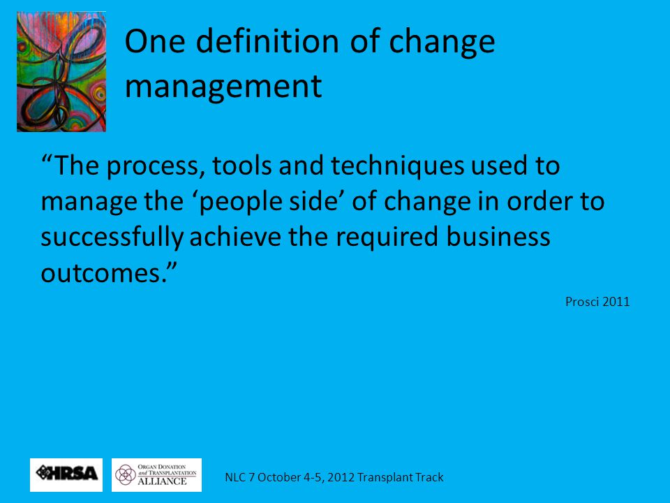 NLC 7 October 4-5, 2012 Transplant Track One definition of change management The process, tools and techniques used to manage the 'people side' of change in order to successfully achieve the required business outcomes. Prosci 2011