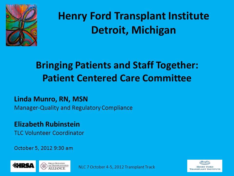 NLC 7 October 4-5, 2012 Transplant Track Henry Ford Transplant Institute Detroit, Michigan Bringing Patients and Staff Together: Patient Centered Care