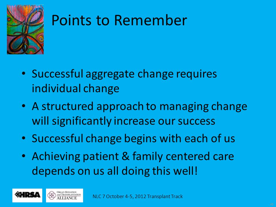NLC 7 October 4-5, 2012 Transplant Track 45 Successful aggregate change requires individual change A structured approach to managing change will significantly increase our success Successful change begins with each of us Achieving patient & family centered care depends on us all doing this well.