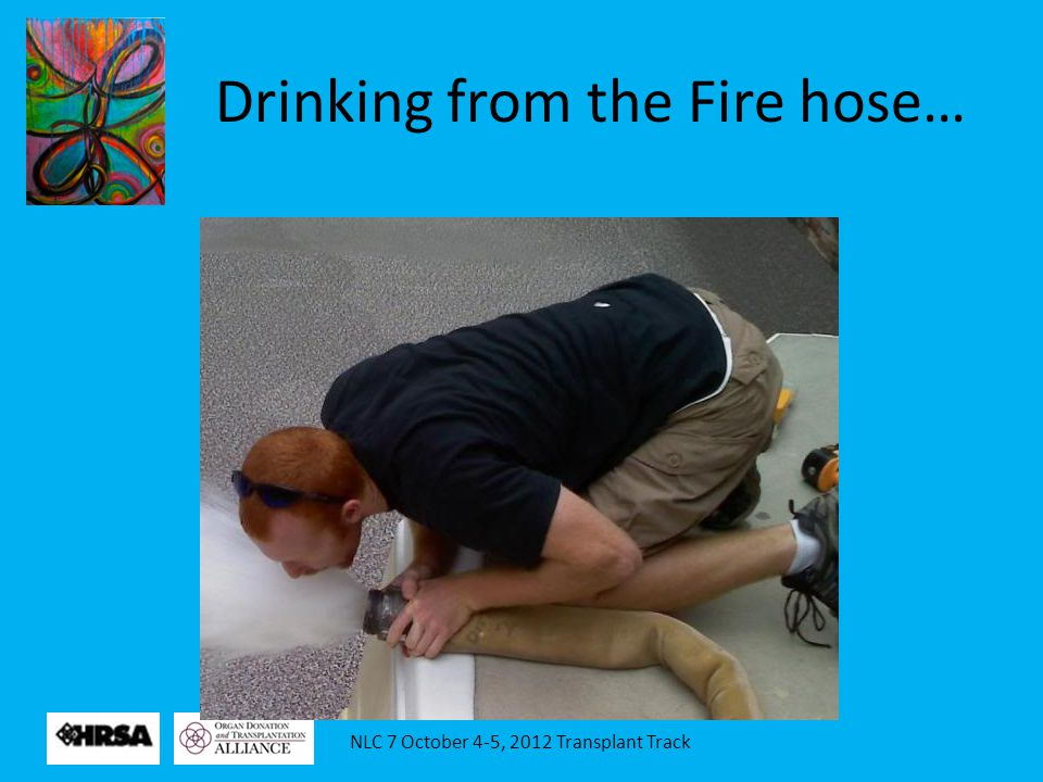 NLC 7 October 4-5, 2012 Transplant Track Drinking from the Fire hose…