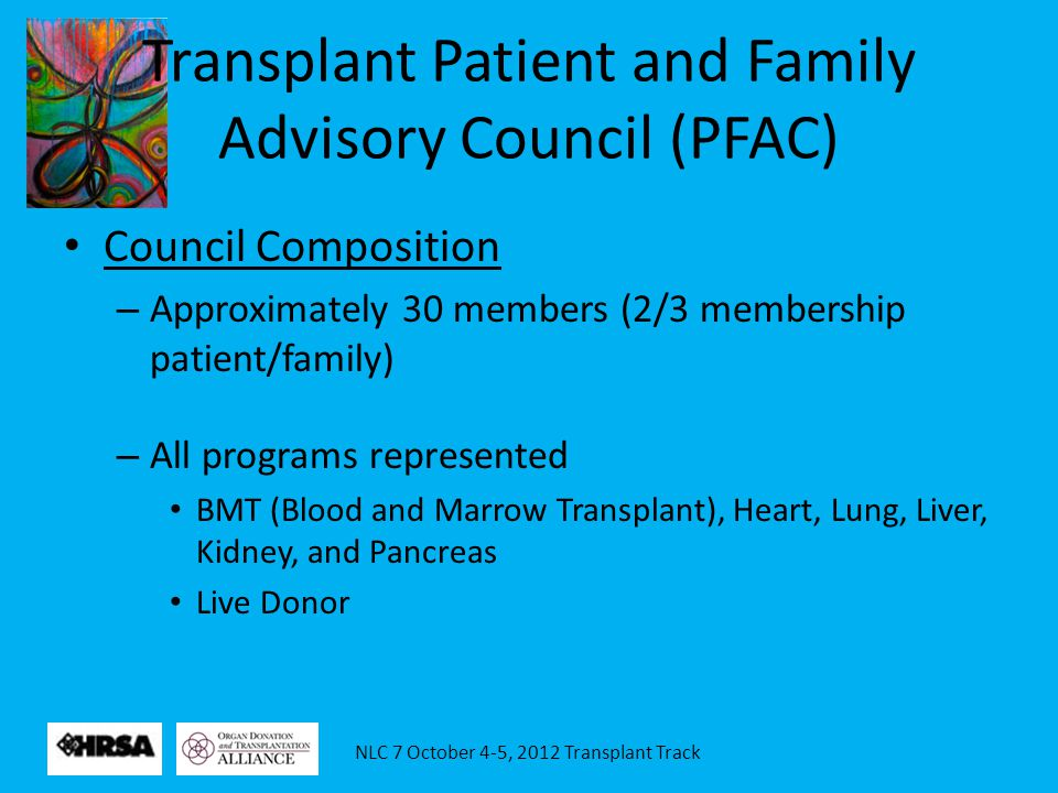 NLC 7 October 4-5, 2012 Transplant Track Transplant Patient and Family Advisory Council (PFAC) Council Composition – Approximately 30 members (2/3 membership patient/family) – All programs represented BMT (Blood and Marrow Transplant), Heart, Lung, Liver, Kidney, and Pancreas Live Donor