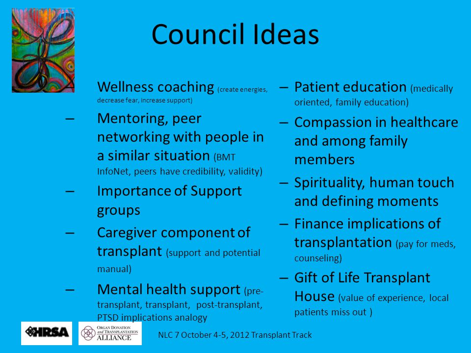 NLC 7 October 4-5, 2012 Transplant Track Council Ideas – Wellness coaching (create energies, decrease fear, increase support) – Mentoring, peer networ
